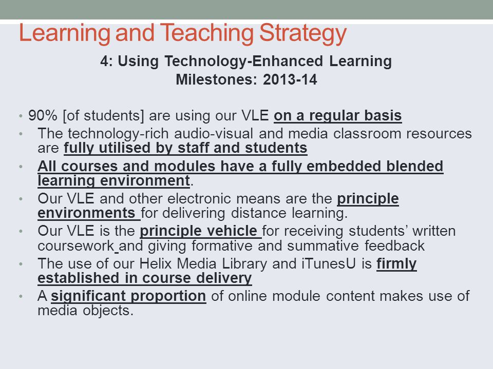Learning and Teaching Strategy 4: Using Technology-Enhanced Learning Milestones: % [of students] are using our VLE on a regular basis The technology-rich audio-visual and media classroom resources are fully utilised by staff and students All courses and modules have a fully embedded blended learning environment.