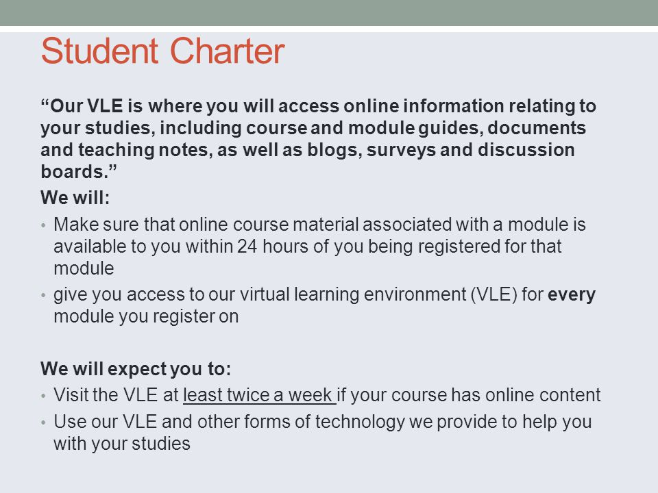 Student Charter Our VLE is where you will access online information relating to your studies, including course and module guides, documents and teachi