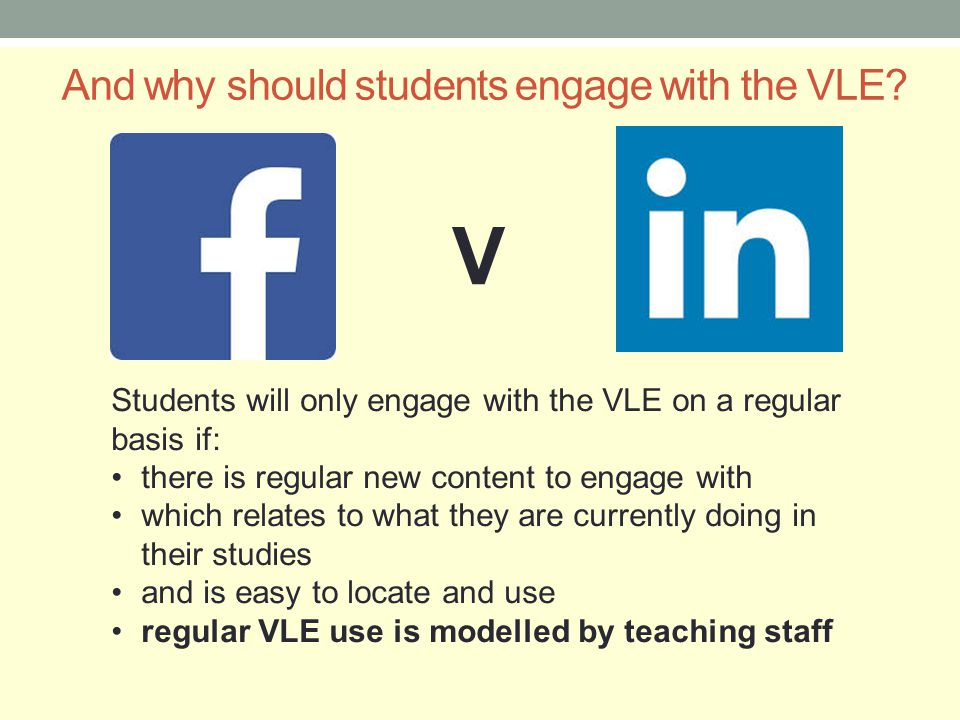 And why should students engage with the VLE? V Students will only engage with the VLE on a regular basis if: there is regular new content to engage wi