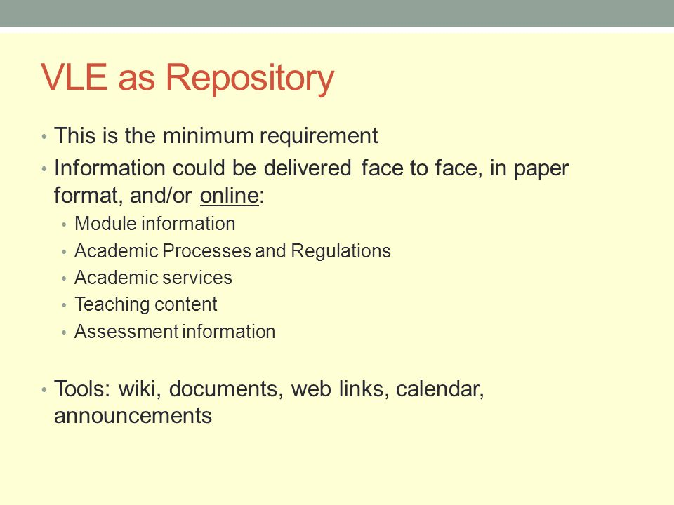 VLE as Repository This is the minimum requirement Information could be delivered face to face, in paper format, and/or online: Module information Academic Processes and Regulations Academic services Teaching content Assessment information Tools: wiki, documents, web links, calendar, announcements