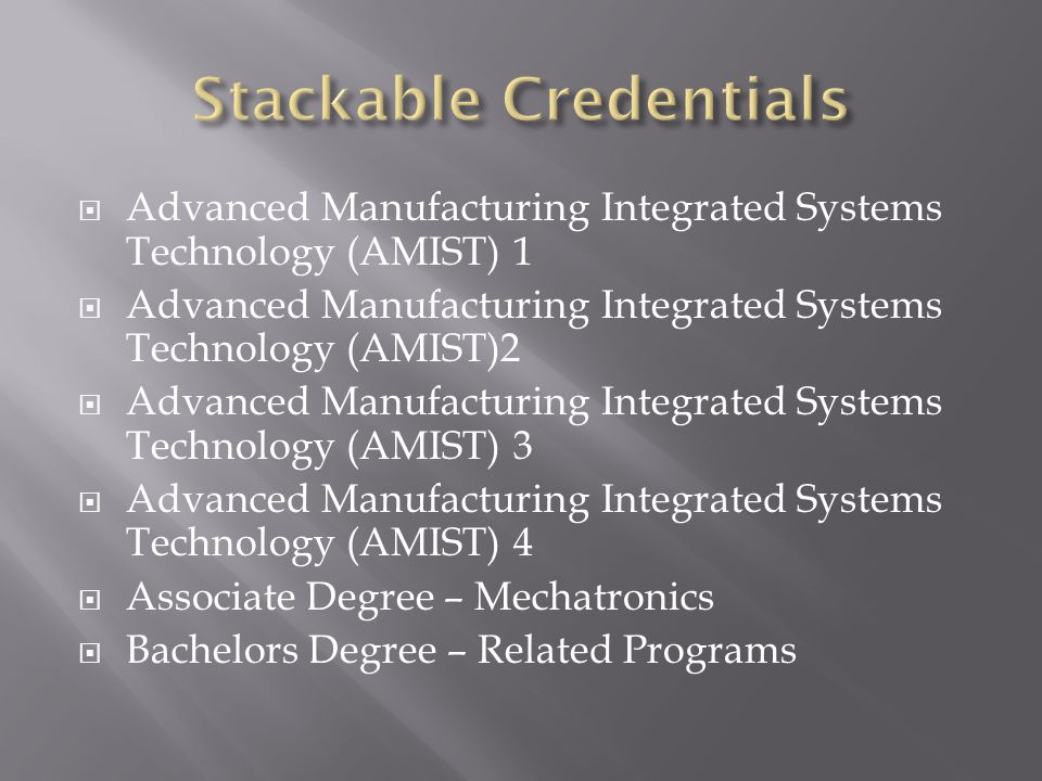 Advanced Manufacturing Integrated Systems Technology (AMIST) 1 Advanced Manufacturing Integrated Systems Technology (AMIST)2 Advanced Manufacturing Integrated Systems Technology (AMIST) 3 Advanced Manufacturing Integrated Systems Technology (AMIST) 4 Associate Degree – Mechatronics Bachelors Degree – Related Programs