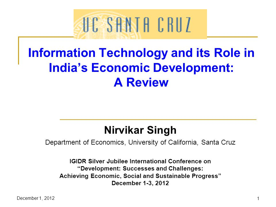 December 1, 20121 Information Technology and its Role in Indias Economic Development: A Review Nirvikar Singh Department of Economics, University of California, Santa Cruz IGIDR Silver Jubilee International Conference on Development: Successes and Challenges: Achieving Economic, Social and Sustainable Progress December 1-3, 2012