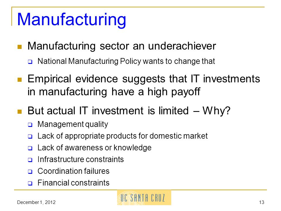 December 1, 201213 Manufacturing Manufacturing sector an underachiever National Manufacturing Policy wants to change that Empirical evidence suggests that IT investments in manufacturing have a high payoff But actual IT investment is limited – Why.