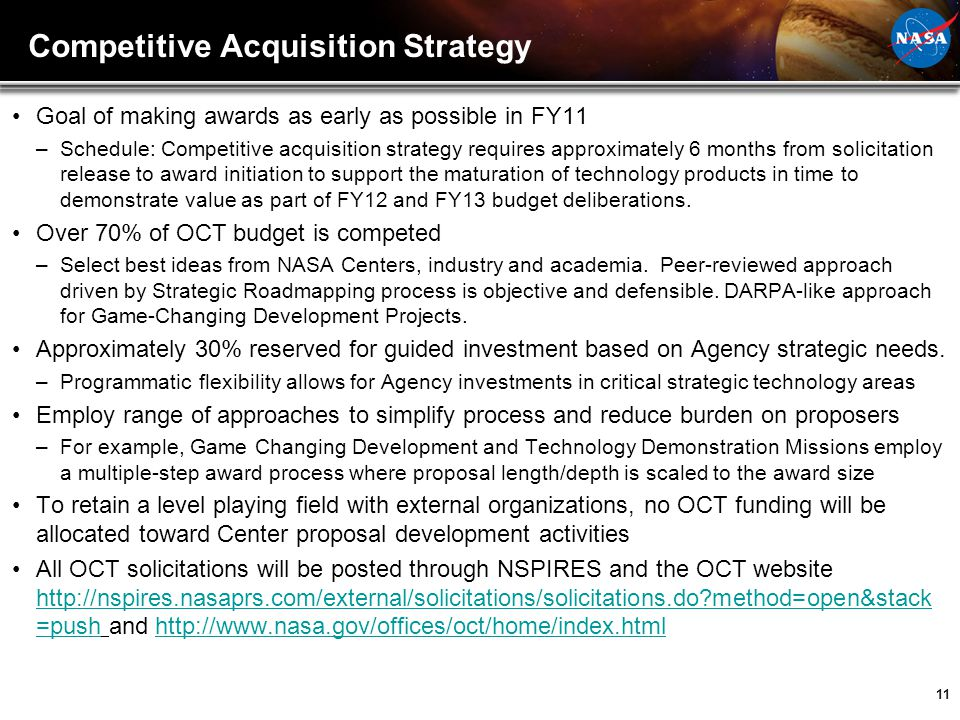 11 Goal of making awards as early as possible in FY11 –Schedule: Competitive acquisition strategy requires approximately 6 months from solicitation re