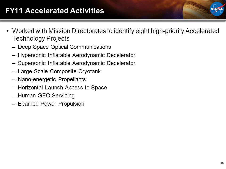 18 FY11 Accelerated Activities Worked with Mission Directorates to identify eight high-priority Accelerated Technology Projects –Deep Space Optical Co