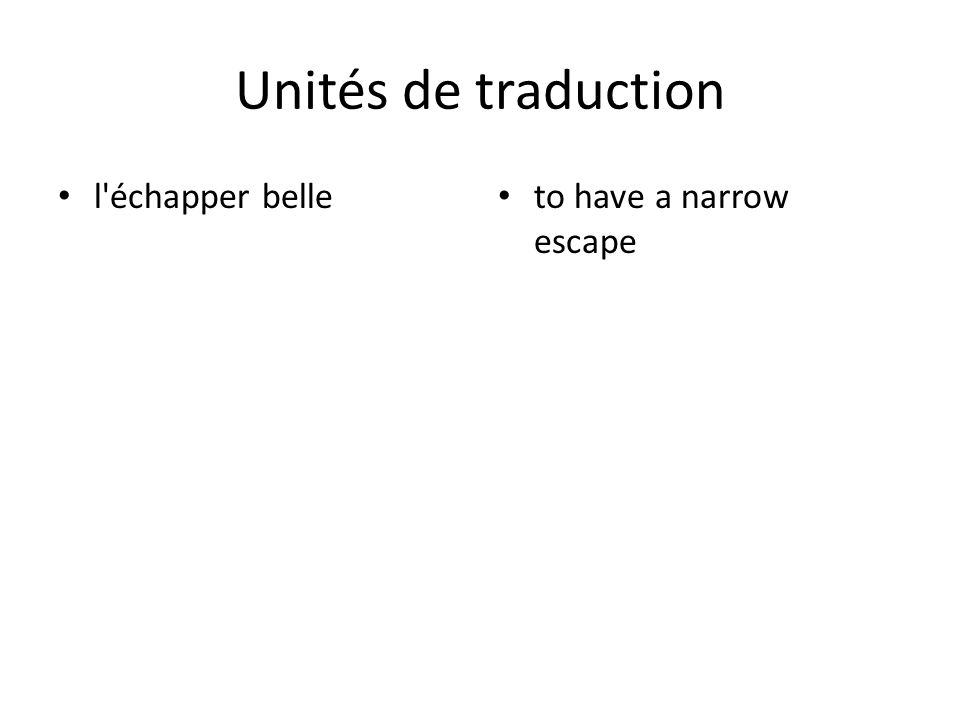 Unités de traduction l échapper belle to have a narrow escape