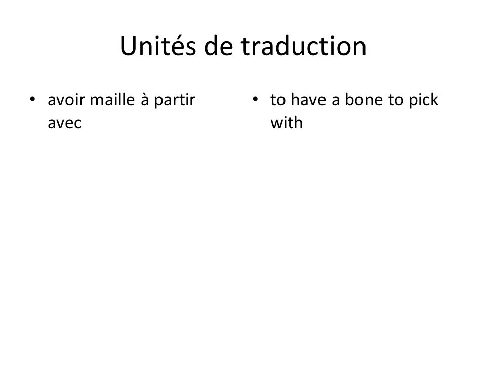 Unités de traduction avoir maille à partir avec to have a bone to pick with