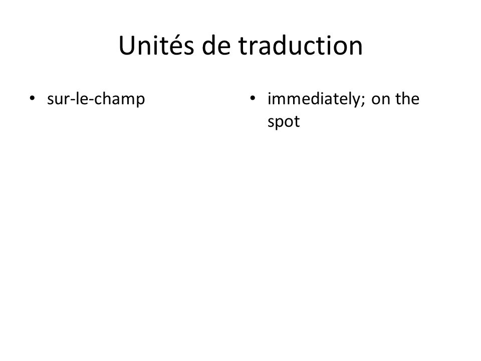 Unités de traduction sur-le-champ immediately; on the spot