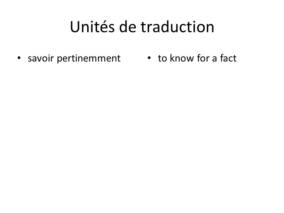Unités de traduction savoir pertinemment to know for a fact