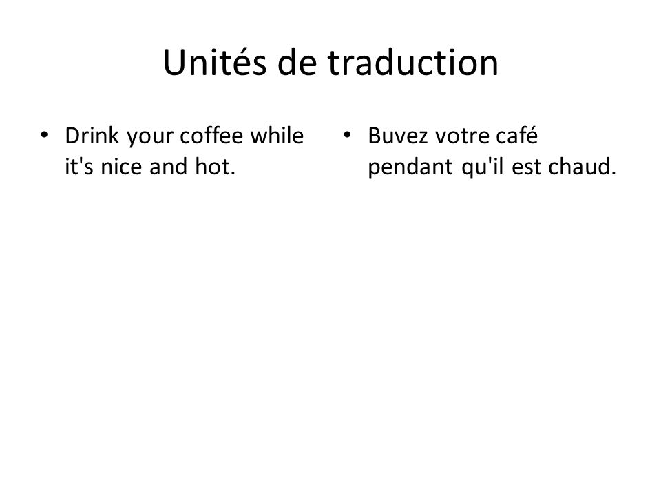 Unités de traduction Drink your coffee while it s nice and hot.