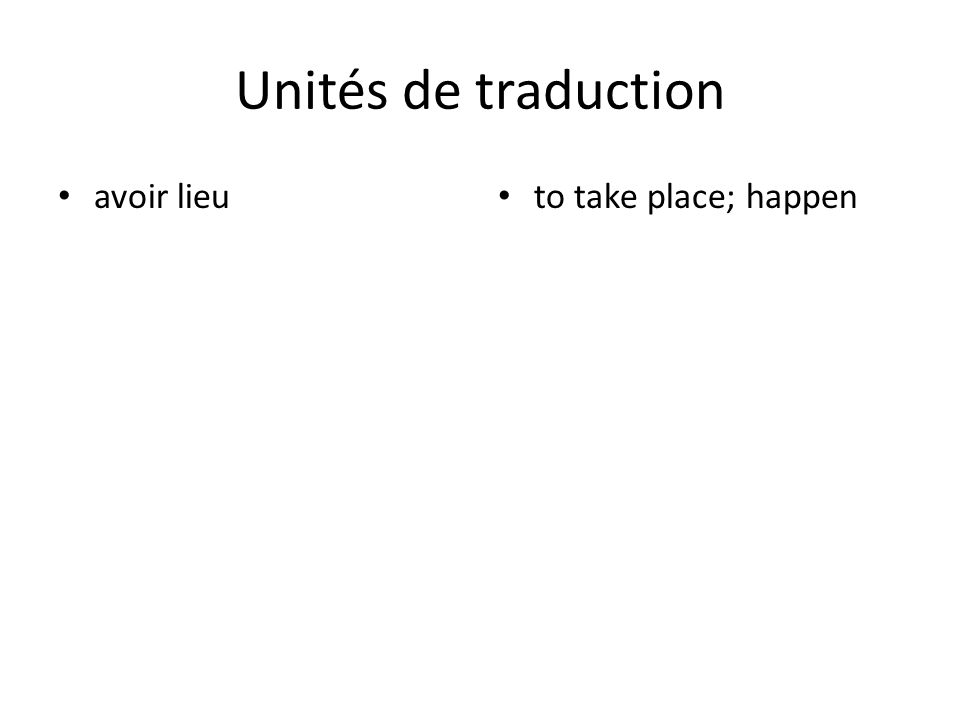 Unités de traduction avoir lieu to take place; happen