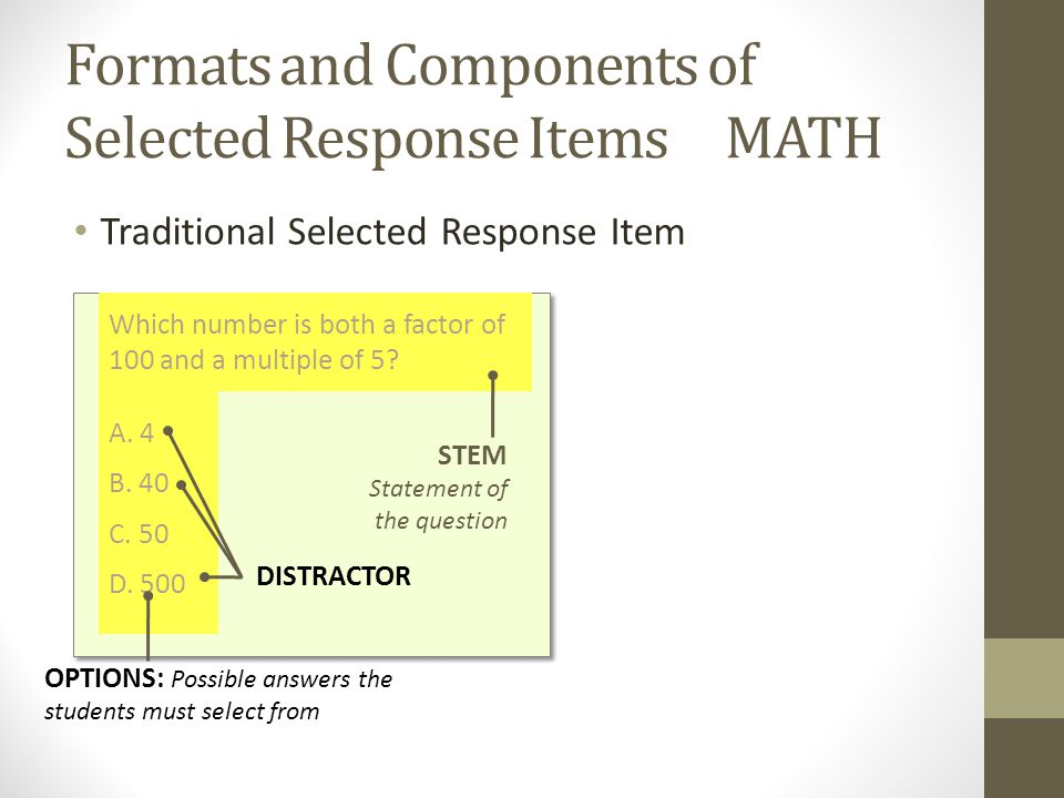 Formats and Components of Selected Response Items MATH Traditional Selected Response Item Which number is both a factor of 100 and a multiple of 5.