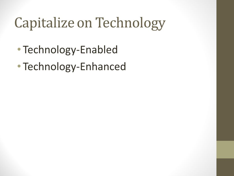 Capitalize on Technology Technology-Enabled Technology-Enhanced