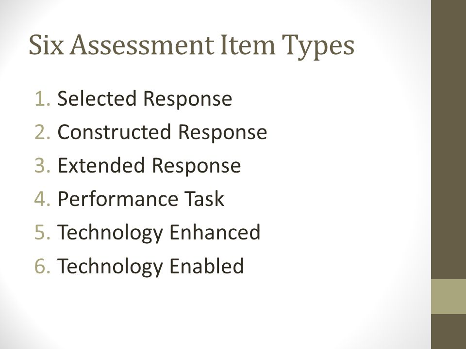 Six Assessment Item Types 1.Selected Response 2.Constructed Response 3.Extended Response 4.Performance Task 5.Technology Enhanced 6.Technology Enabled