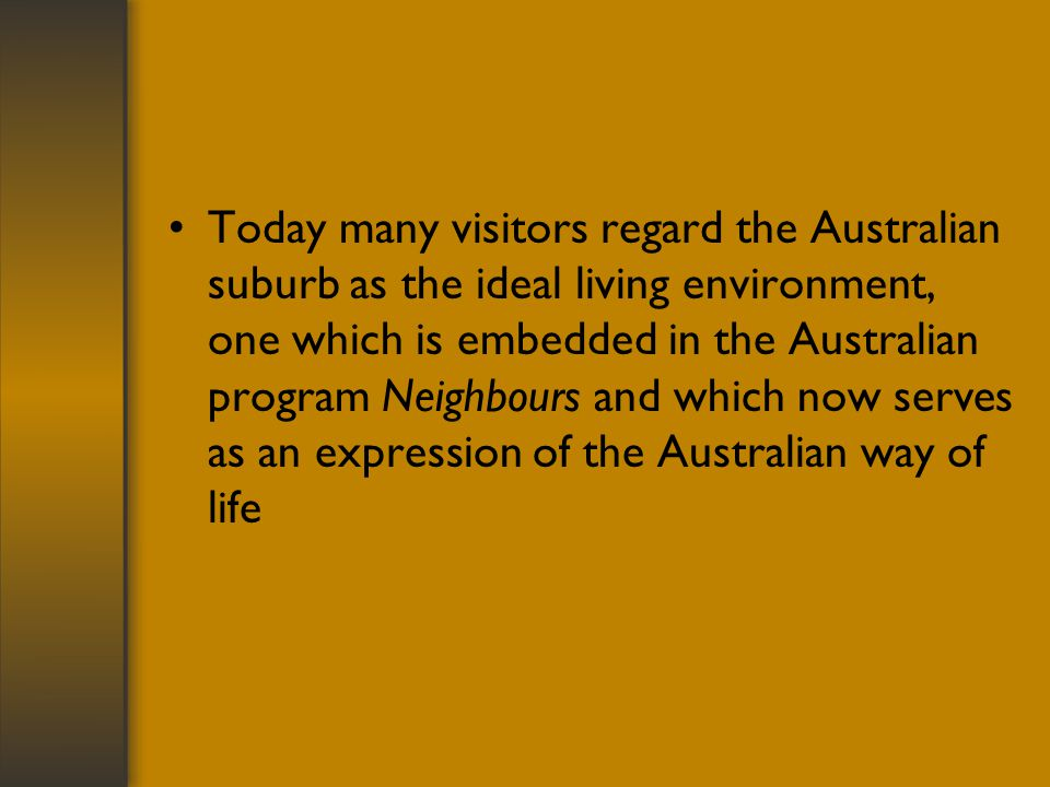 Today many visitors regard the Australian suburb as the ideal living environment, one which is embedded in the Australian program Neighbours and which now serves as an expression of the Australian way of life
