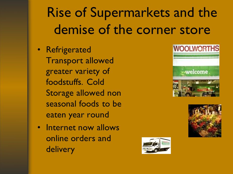 Rise of Supermarkets and the demise of the corner store Refrigerated Transport allowed greater variety of foodstuffs.