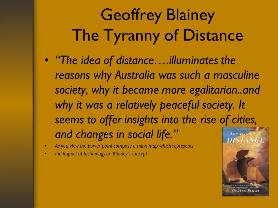 Geoffrey Blainey The Tyranny of Distance The idea of distance….illuminates the reasons why Australia was such a masculine society, why it became more egalitarian..and why it was a relatively peaceful society.