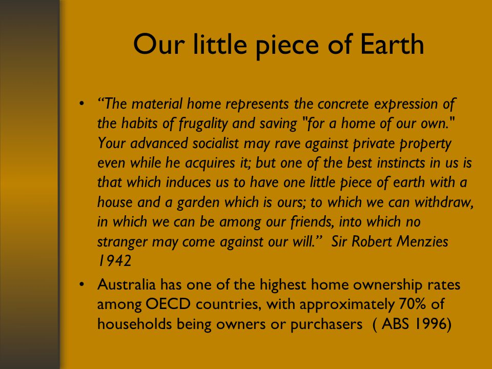 Our little piece of Earth The material home represents the concrete expression of the habits of frugality and saving for a home of our own. Your advanced socialist may rave against private property even while he acquires it; but one of the best instincts in us is that which induces us to have one little piece of earth with a house and a garden which is ours; to which we can withdraw, in which we can be among our friends, into which no stranger may come against our will.