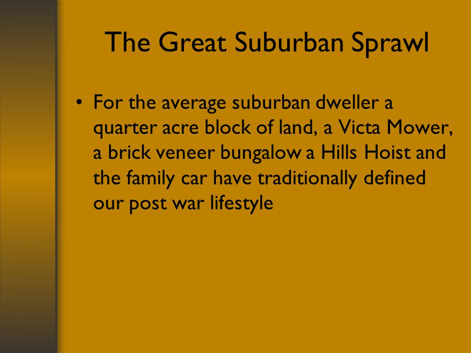 The Great Suburban Sprawl For the average suburban dweller a quarter acre block of land, a Victa Mower, a brick veneer bungalow a Hills Hoist and the family car have traditionally defined our post war lifestyle