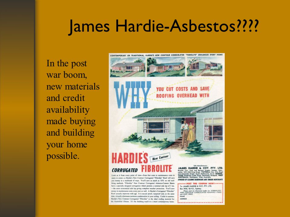 James Hardie-Asbestos???? In the post war boom, new materials and credit availability made buying and building your home possible.