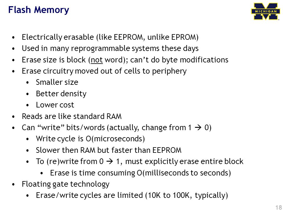 18 Flash Memory Electrically erasable (like EEPROM, unlike EPROM) Used in many reprogrammable systems these days Erase size is block (not word); cant do byte modifications Erase circuitry moved out of cells to periphery Smaller size Better density Lower cost Reads are like standard RAM Can write bits/words (actually, change from 1 0) Write cycle is O(microseconds) Slower then RAM but faster than EEPROM To (re)write from 0 1, must explicitly erase entire block Erase is time consuming O(milliseconds to seconds) Floating gate technology Erase/write cycles are limited (10K to 100K, typically)