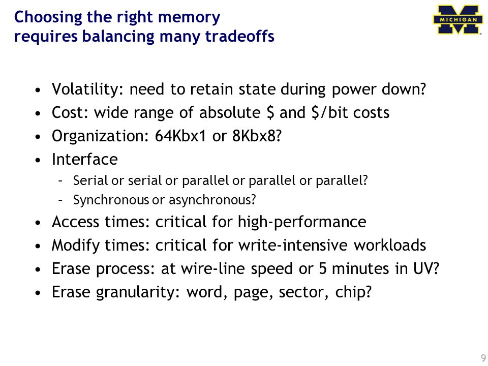 9 Choosing the right memory requires balancing many tradeoffs Volatility: need to retain state during power down.
