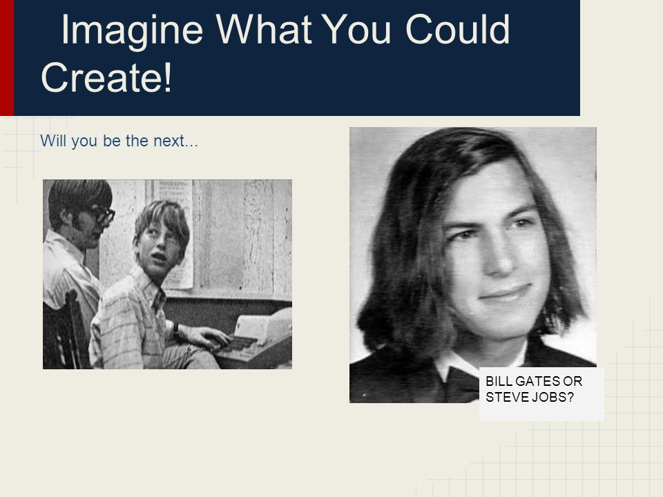 Imagine What You Could Create! Will you be the next... BILL GATES OR STEVE JOBS?