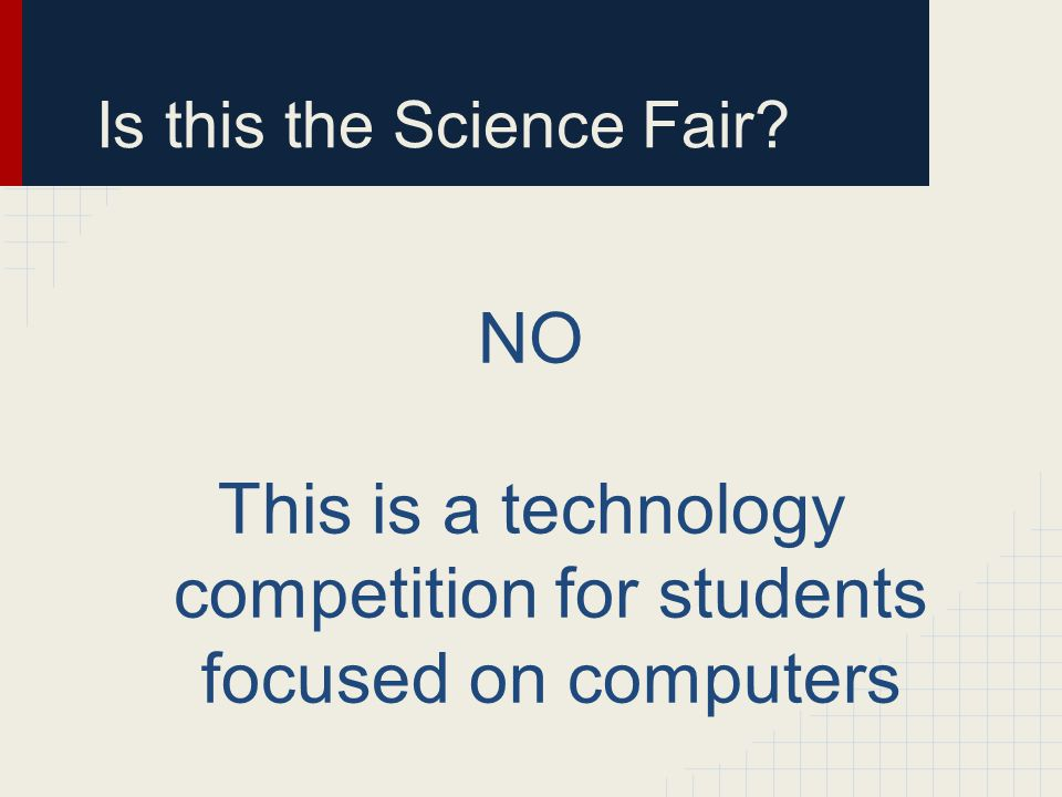 Is this the Science Fair? NO This is a technology competition for students focused on computers