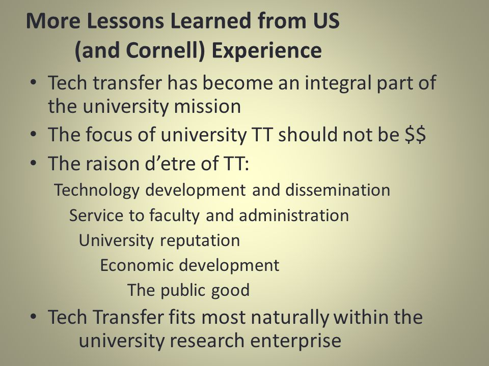 Tech transfer has become an integral part of the university mission The focus of university TT should not be $$ The raison detre of TT: Technology development and dissemination Service to faculty and administration University reputation Economic development The public good Tech Transfer fits most naturally within the university research enterprise More Lessons Learned from US (and Cornell) Experience