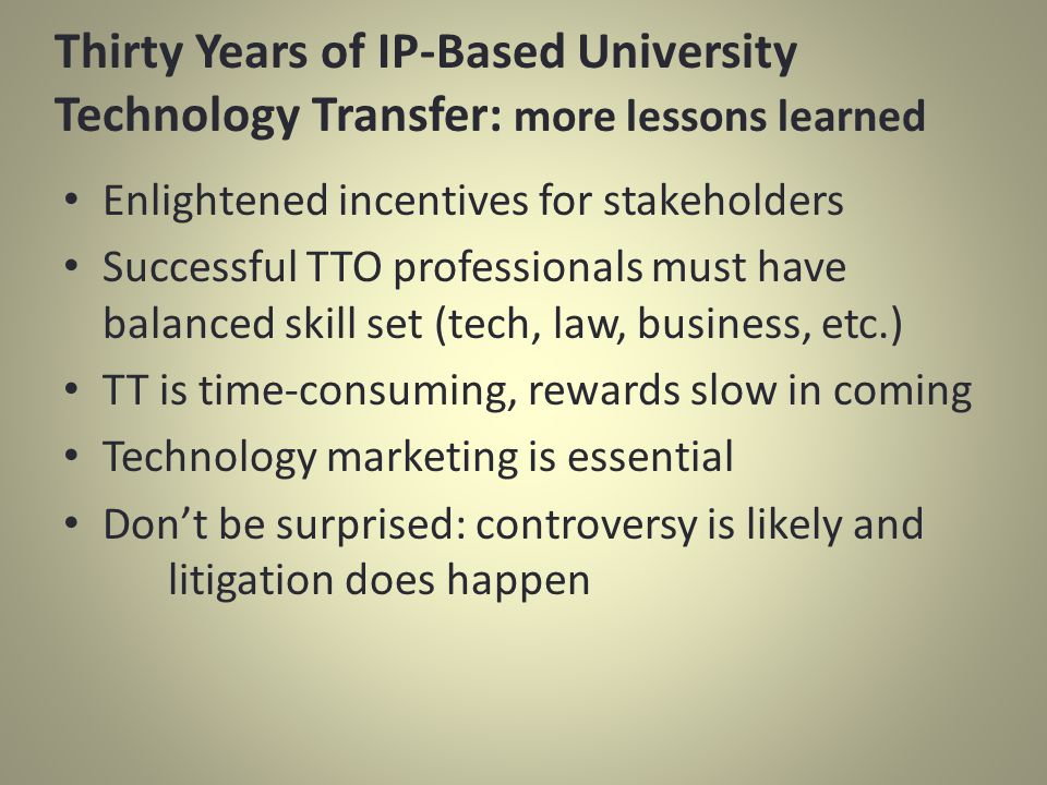 Enlightened incentives for stakeholders Successful TTO professionals must have balanced skill set (tech, law, business, etc.) TT is time-consuming, rewards slow in coming Technology marketing is essential Dont be surprised: controversy is likely and litigation does happen Thirty Years of IP-Based University Technology Transfer: more lessons learned