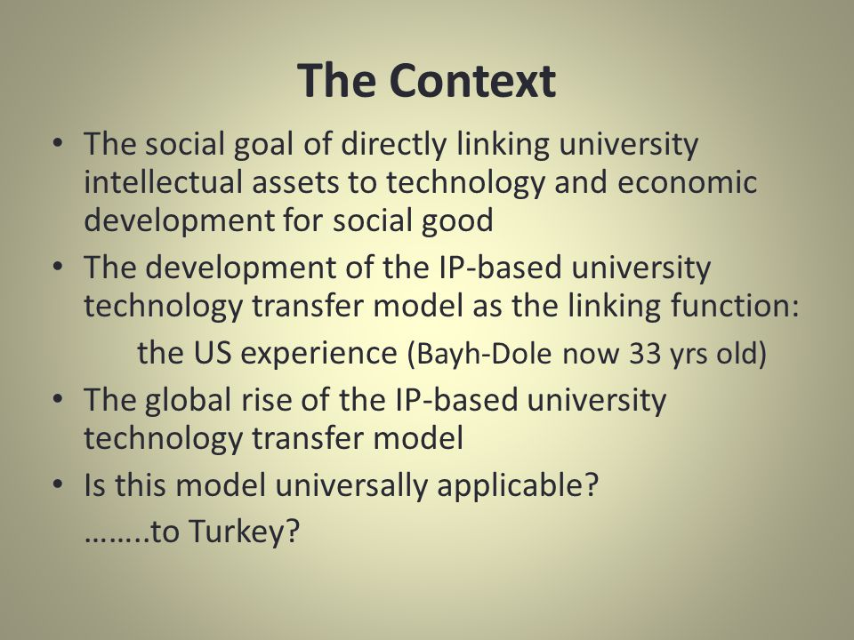 The Context The social goal of directly linking university intellectual assets to technology and economic development for social good The development of the IP-based university technology transfer model as the linking function: the US experience (Bayh-Dole now 33 yrs old) The global rise of the IP-based university technology transfer model Is this model universally applicable.