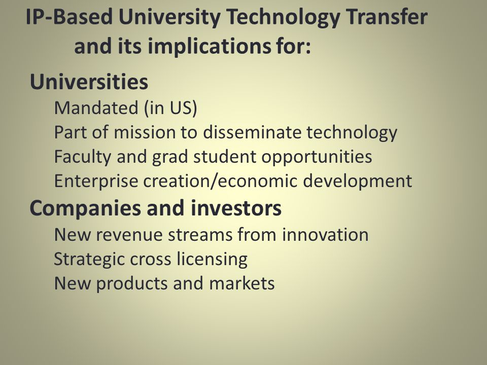 IP-Based University Technology Transfer and its implications for: Universities Mandated (in US) Part of mission to disseminate technology Faculty and grad student opportunities Enterprise creation/economic development Companies and investors New revenue streams from innovation Strategic cross licensing New products and markets
