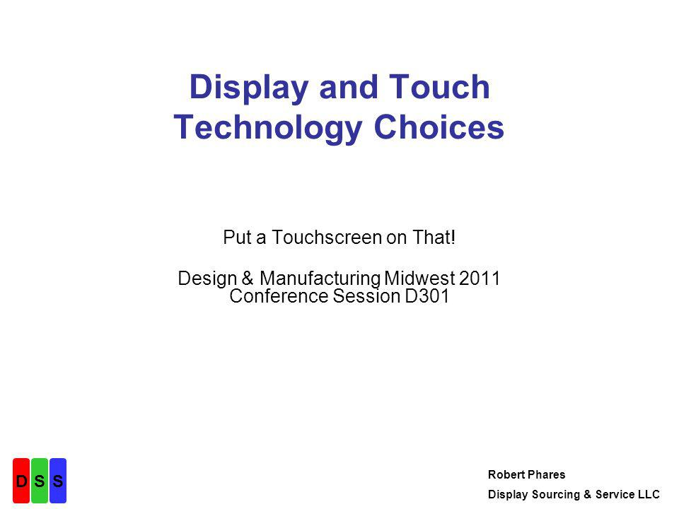 Elements of a Touchscreen System Hardware –Touchscreen –Controller –Cables Software –Drivers for standard OSs, or –Touch processing code in the application DSS