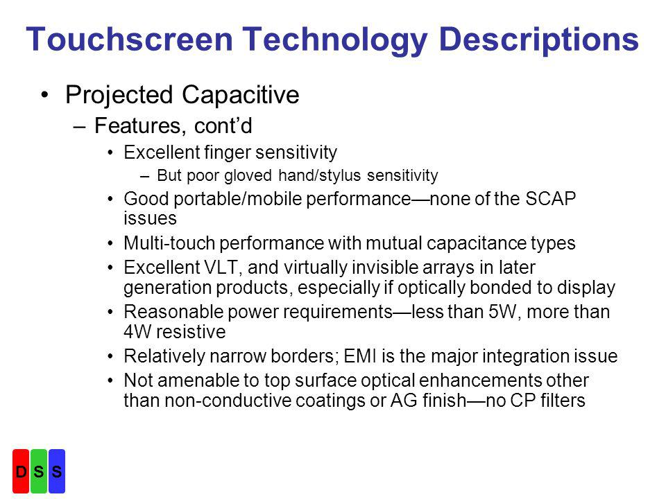 Touchscreen Technology Descriptions Projected Capacitive –Features, contd Excellent finger sensitivity –But poor gloved hand/stylus sensitivity Good portable/mobile performancenone of the SCAP issues Multi-touch performance with mutual capacitance types Excellent VLT, and virtually invisible arrays in later generation products, especially if optically bonded to display Reasonable power requirementsless than 5W, more than 4W resistive Relatively narrow borders; EMI is the major integration issue Not amenable to top surface optical enhancements other than non-conductive coatings or AG finishno CP filters DSS