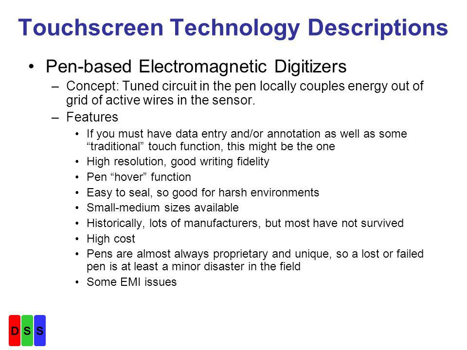 Touchscreen Technology Descriptions Pen-based Electromagnetic Digitizers –Concept: Tuned circuit in the pen locally couples energy out of grid of active wires in the sensor.