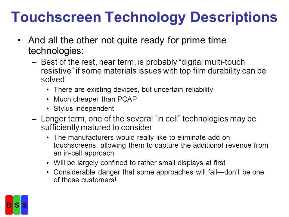 Touchscreen Technology Descriptions And all the other not quite ready for prime time technologies: –Best of the rest, near term, is probably digital multi-touch resistive if some materials issues with top film durability can be solved.