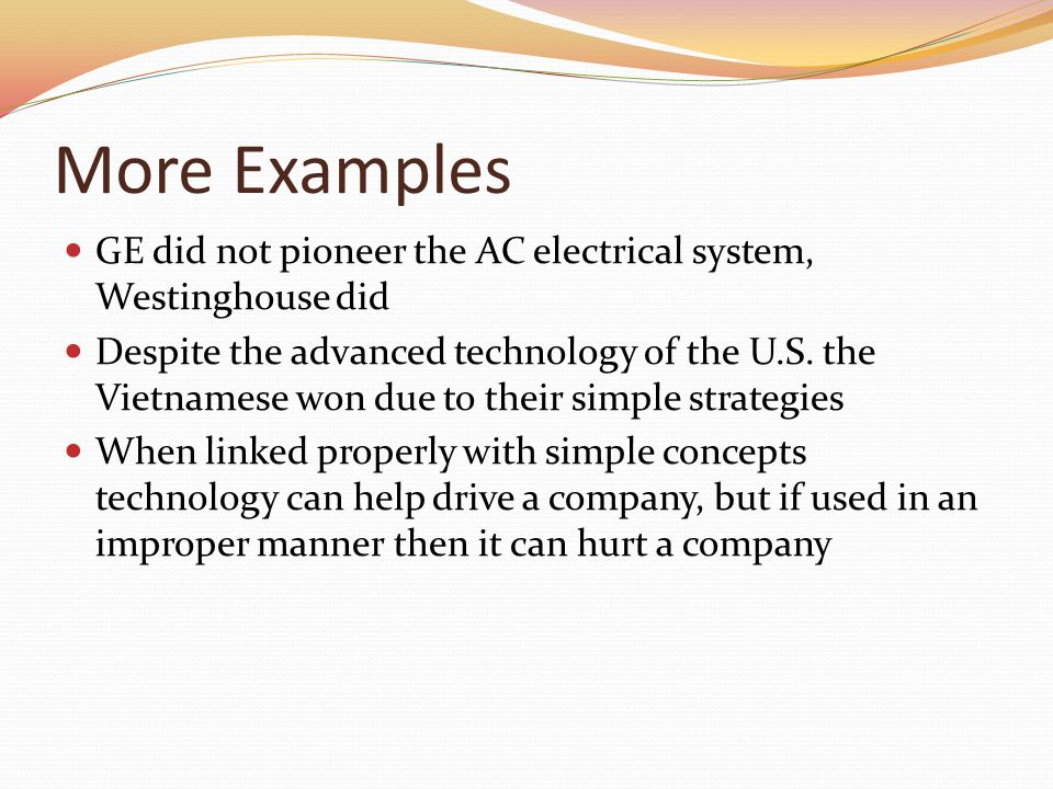 More Examples GE did not pioneer the AC electrical system, Westinghouse did Despite the advanced technology of the U.S.