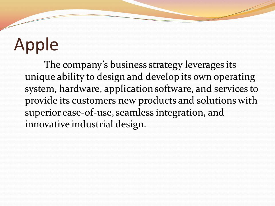 Apple The companys business strategy leverages its unique ability to design and develop its own operating system, hardware, application software, and services to provide its customers new products and solutions with superior ease-of-use, seamless integration, and innovative industrial design.