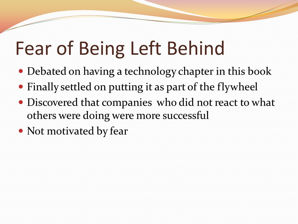Fear of Being Left Behind Debated on having a technology chapter in this book Finally settled on putting it as part of the flywheel Discovered that co