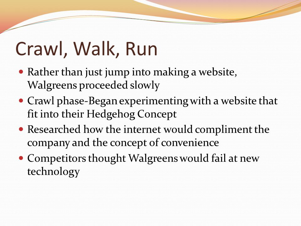 Crawl, Walk, Run Rather than just jump into making a website, Walgreens proceeded slowly Crawl phase-Began experimenting with a website that fit into their Hedgehog Concept Researched how the internet would compliment the company and the concept of convenience Competitors thought Walgreens would fail at new technology