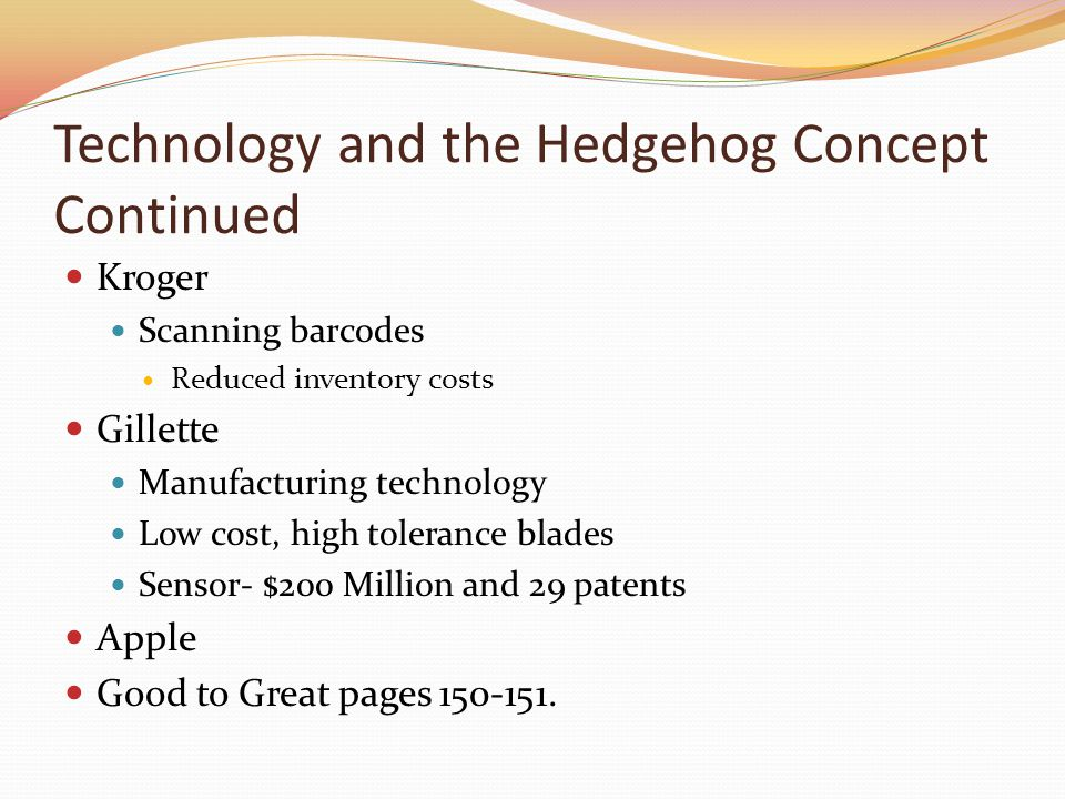 Technology and the Hedgehog Concept Continued Kroger Scanning barcodes Reduced inventory costs Gillette Manufacturing technology Low cost, high tolerance blades Sensor- $200 Million and 29 patents Apple Good to Great pages 150-151.