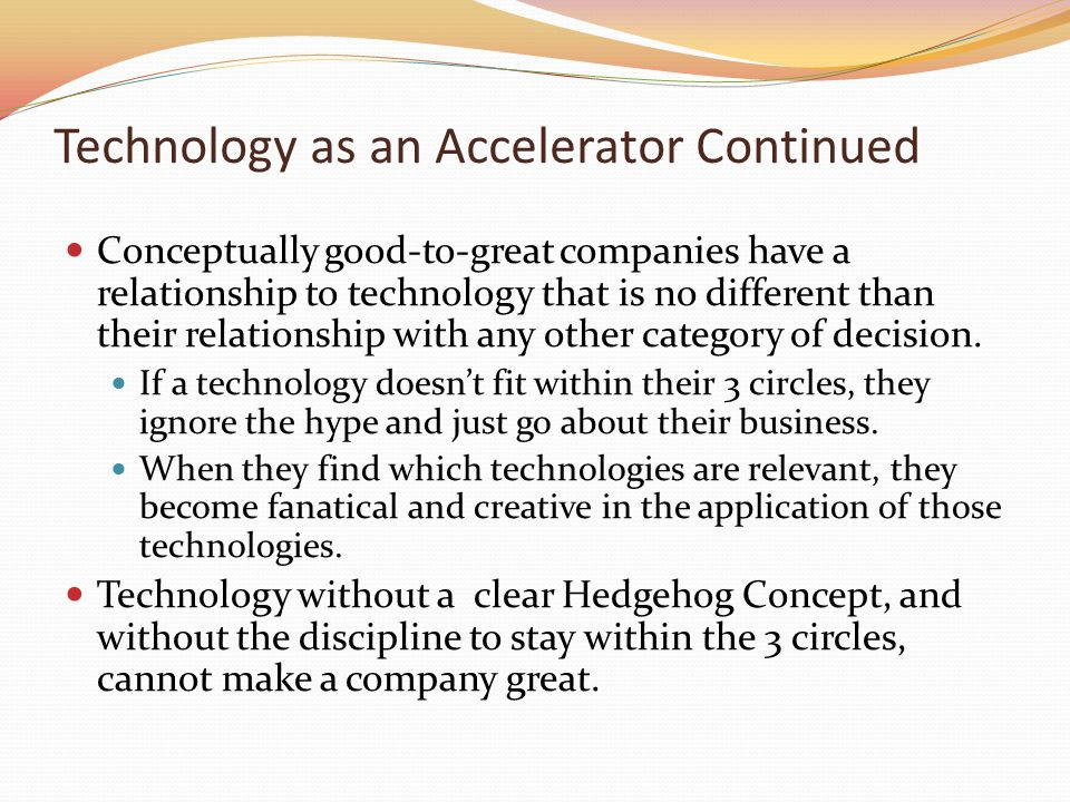 Technology as an Accelerator Continued Conceptually good-to-great companies have a relationship to technology that is no different than their relation