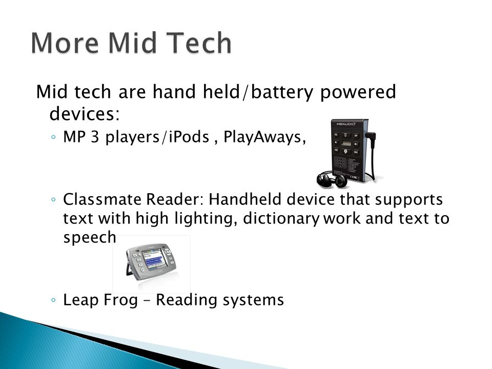 Mid tech are hand held/battery powered devices: MP 3 players/iPods, PlayAways, Classmate Reader: Handheld device that supports text with high lighting, dictionary work and text to speech Leap Frog – Reading systems