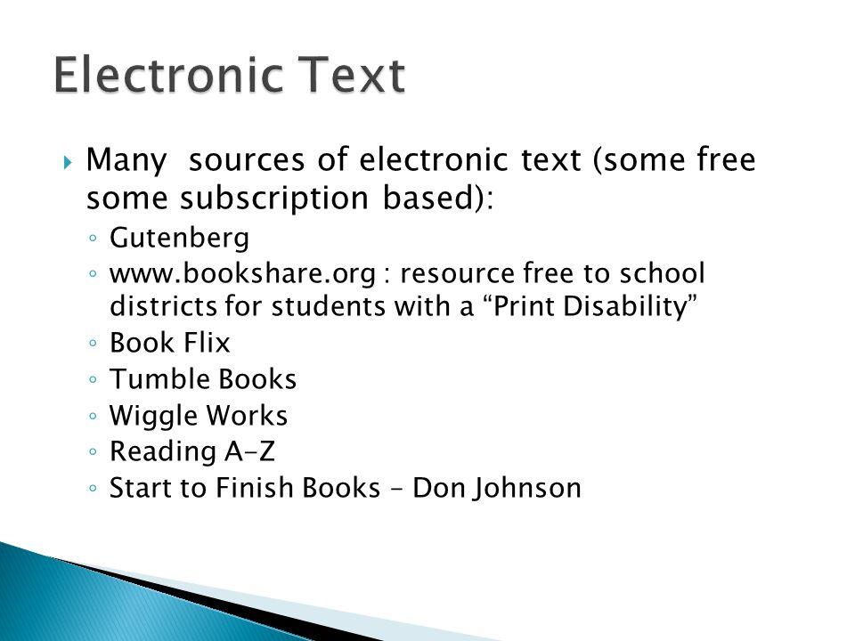 Many sources of electronic text (some free some subscription based): Gutenberg   : resource free to school districts for students with a Print Disability Book Flix Tumble Books Wiggle Works Reading A-Z Start to Finish Books – Don Johnson