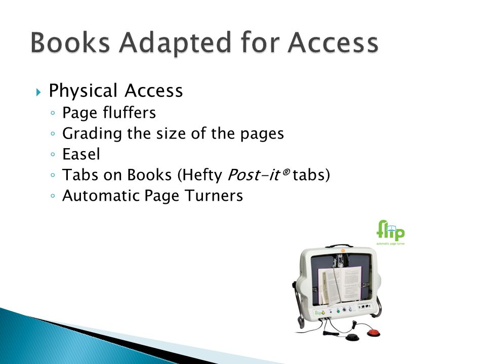 Physical Access Page fluffers Grading the size of the pages Easel Tabs on Books (Hefty Post-it® tabs) Automatic Page Turners