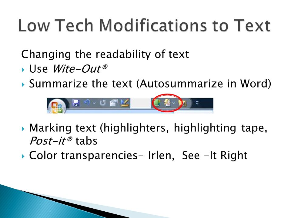 Changing the readability of text Use Wite-Out® Summarize the text (Autosummarize in Word) Marking text (highlighters, highlighting tape, Post-it® tabs Color transparencies- Irlen, See -It Right