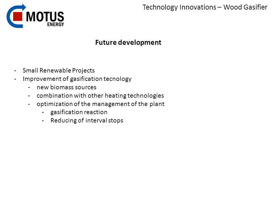 Technology Innovations – Wood Gasifier Future development -Small Renewable Projects -Improvement of gasification tecnology -new biomass sources -combination with other heating technologies -optimization of the management of the plant -gasification reaction -Reducing of interval stops
