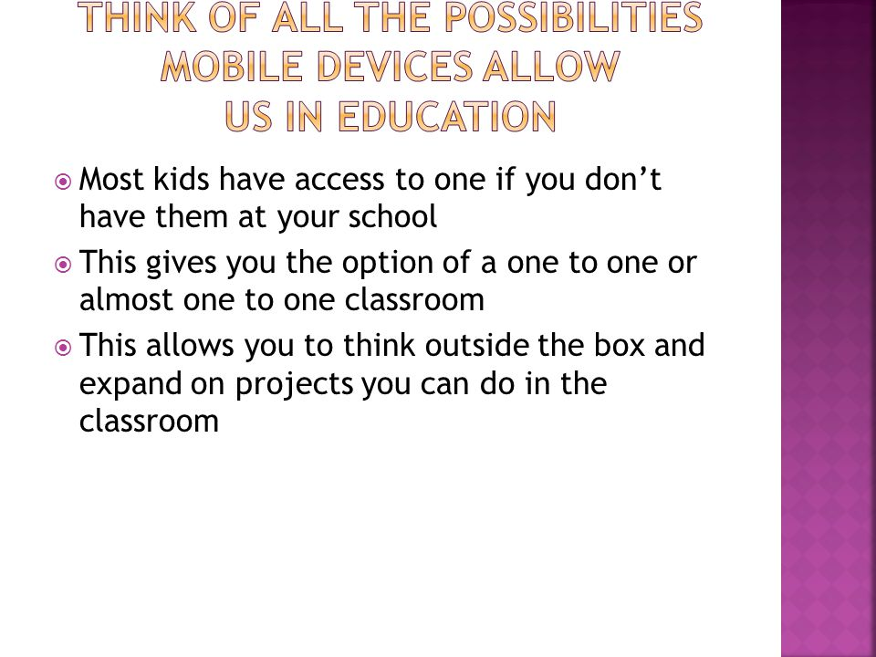 Most kids have access to one if you dont have them at your school This gives you the option of a one to one or almost one to one classroom This allows you to think outside the box and expand on projects you can do in the classroom