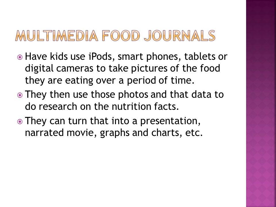 Have kids use iPods, smart phones, tablets or digital cameras to take pictures of the food they are eating over a period of time.