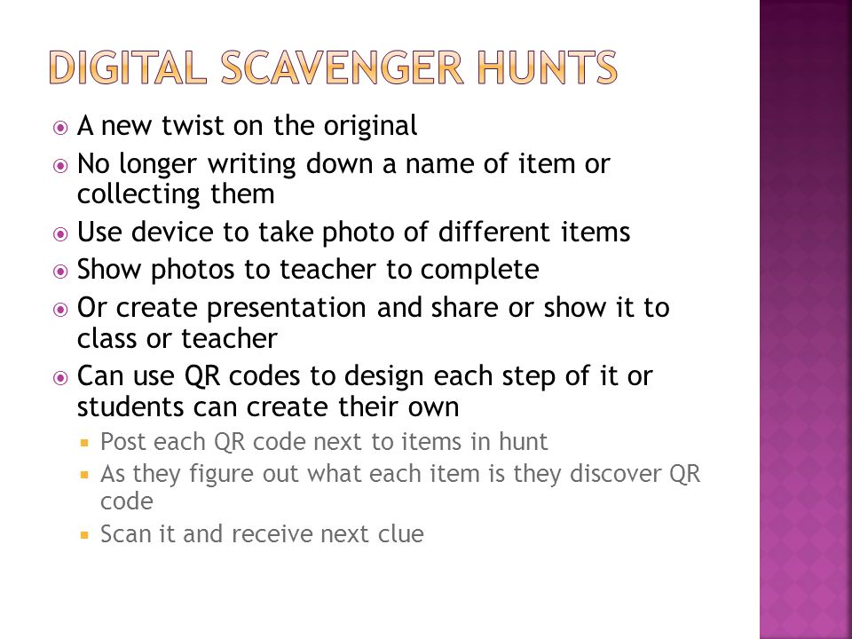 A new twist on the original No longer writing down a name of item or collecting them Use device to take photo of different items Show photos to teacher to complete Or create presentation and share or show it to class or teacher Can use QR codes to design each step of it or students can create their own Post each QR code next to items in hunt As they figure out what each item is they discover QR code Scan it and receive next clue